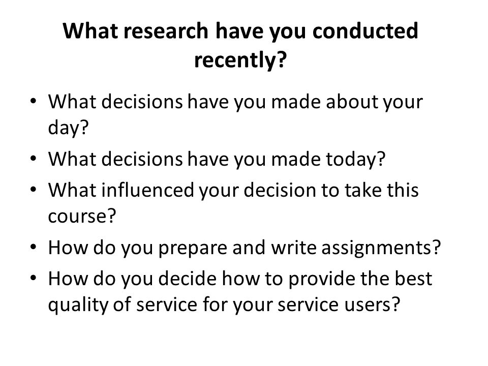 What research have you conducted recently. What decisions have you made about your day.