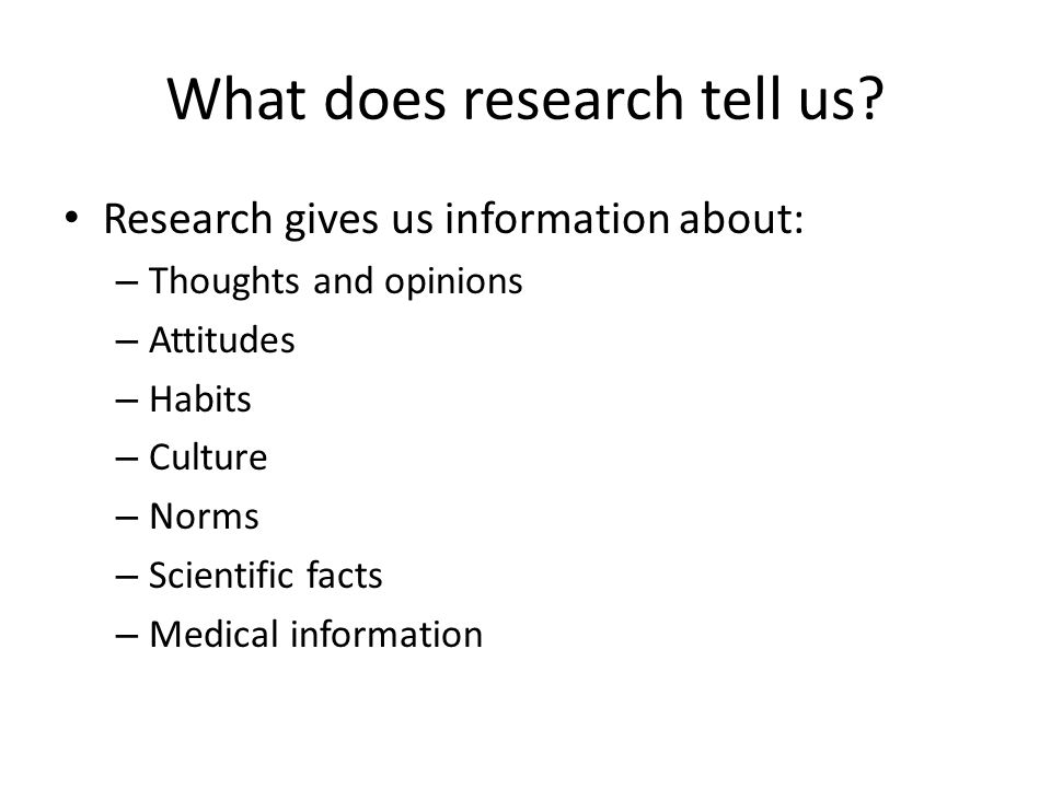 What does research tell us? Research gives us information about: – Thoughts and opinions – Attitudes – Habits – Culture – Norms – Scientific facts – M