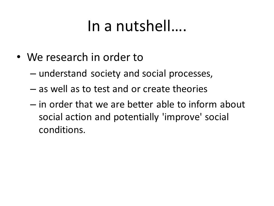 In a nutshell…. We research in order to – understand society and social processes, – as well as to test and or create theories – in order that we are