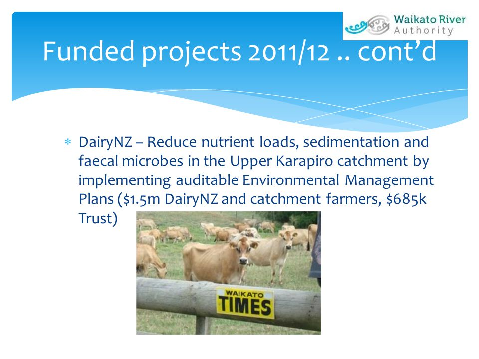 Funded projects 2011/12.. cont'd  DairyNZ – Reduce nutrient loads, sedimentation and faecal microbes in the Upper Karapiro catchment by implementing
