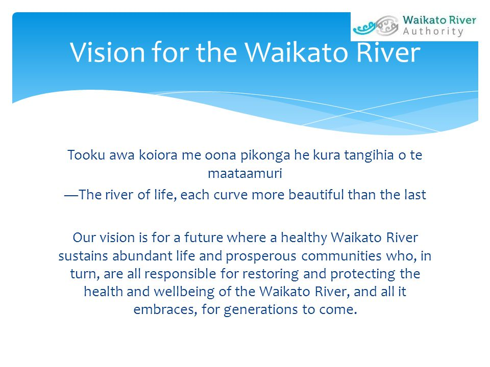 Tooku awa koiora me oona pikonga he kura tangihia o te maataamuri ―The river of life, each curve more beautiful than the last Our vision is for a future where a healthy Waikato River sustains abundant life and prosperous communities who, in turn, are all responsible for restoring and protecting the health and wellbeing of the Waikato River, and all it embraces, for generations to come.