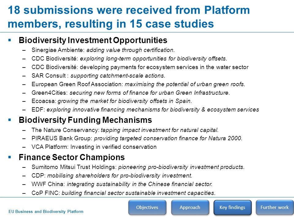 EU Business and Biodiversity Platform Key findings – Biodiversity investment opportunities Objectives Approach Key findings  Action for biodiversity creates investment opportunities in: –Certified goods and services; –Biodiversity offsetting and habitat banking; –Green infrastructure; and –Payments for ecosystem services and bio-carbon markets.