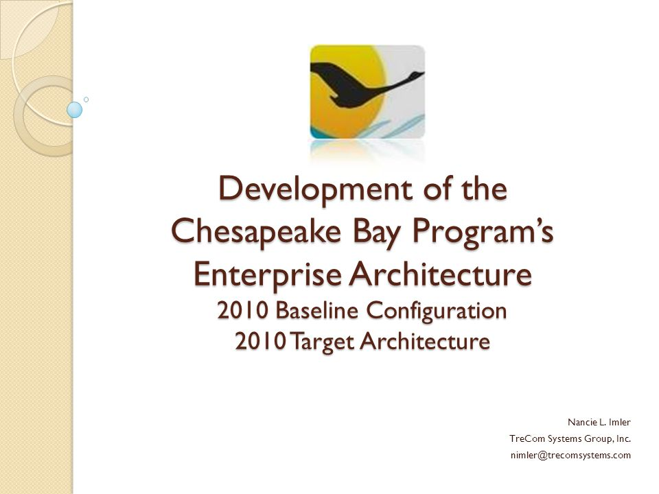 Development of the Chesapeake Bay Program's Enterprise Architecture 2010 Baseline Configuration 2010 Target Architecture Nancie L.