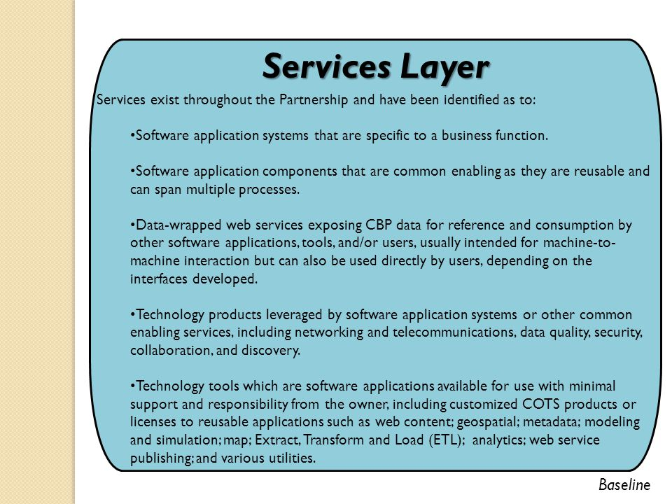 Services Layer Services exist throughout the Partnership and have been identified as to: Software application systems that are specific to a business function.