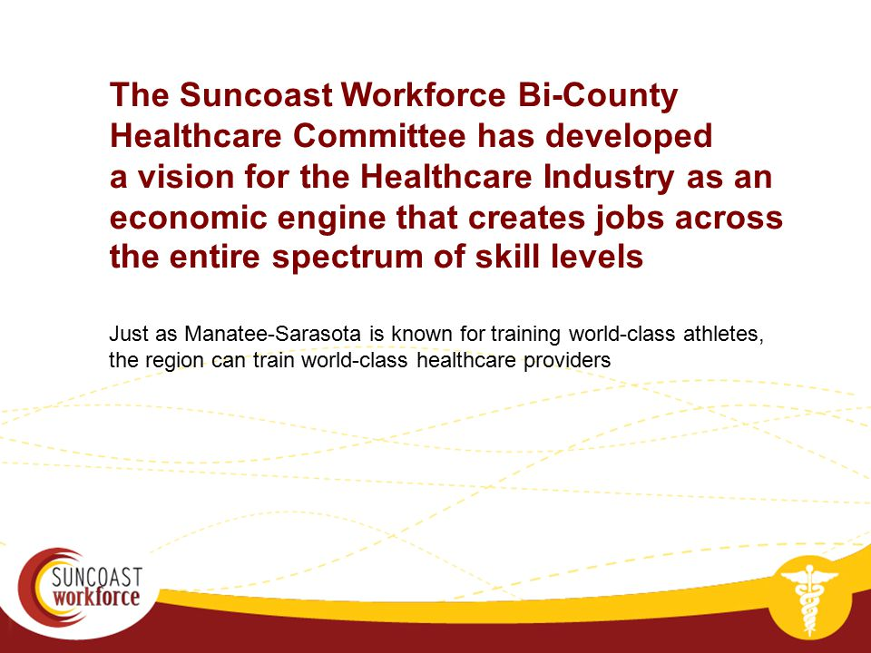 Just as Manatee-Sarasota is known for training world-class athletes, the region can train world-class healthcare providers The Suncoast Workforce Bi-C