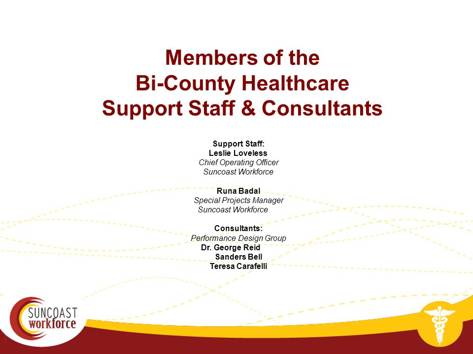 Members of the Bi-County Healthcare Support Staff & Consultants Support Staff: Leslie Loveless Chief Operating Officer Suncoast Workforce Runa Badal S