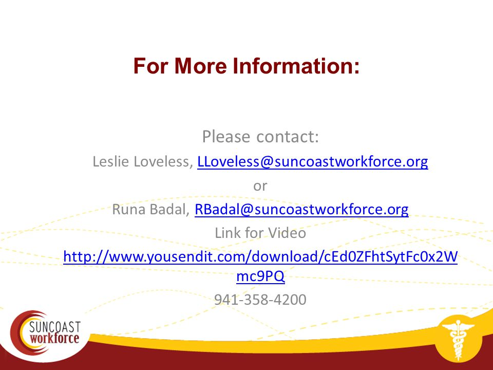 For More Information: Please contact: Leslie Loveless, LLoveless@suncoastworkforce.orgLLoveless@suncoastworkforce.org or Runa Badal, RBadal@suncoastworkforce.orgRBadal@suncoastworkforce.org Link for Video http://www.yousendit.com/download/cEd0ZFhtSytFc0x2W mc9PQ 941-358-4200