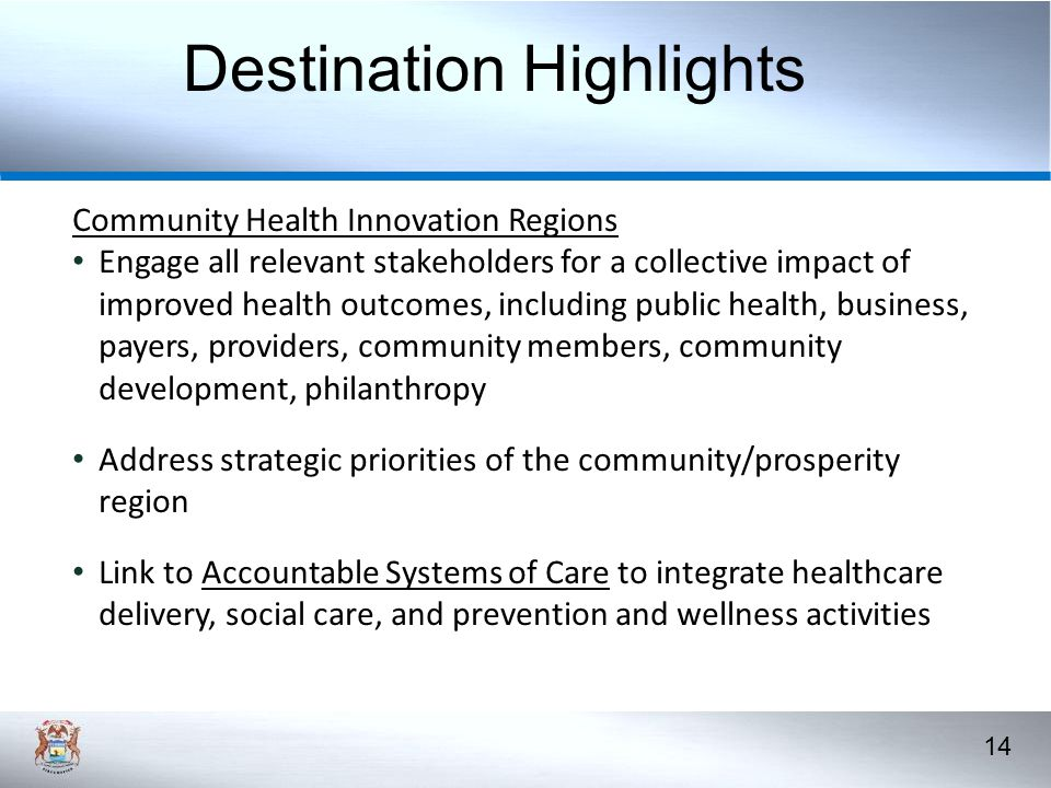 14 Community Health Innovation Regions Engage all relevant stakeholders for a collective impact of improved health outcomes, including public health, business, payers, providers, community members, community development, philanthropy Address strategic priorities of the community/prosperity region Link to Accountable Systems of Care to integrate healthcare delivery, social care, and prevention and wellness activities 15 Destination Highlights