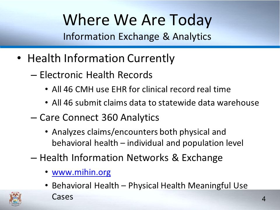 4 Where We Are Today Information Exchange & Analytics Health Information Currently – Electronic Health Records All 46 CMH use EHR for clinical record real time All 46 submit claims data to statewide data warehouse – Care Connect 360 Analytics Analyzes claims/encounters both physical and behavioral health – individual and population level – Health Information Networks & Exchange www.mihin.org Behavioral Health – Physical Health Meaningful Use Cases