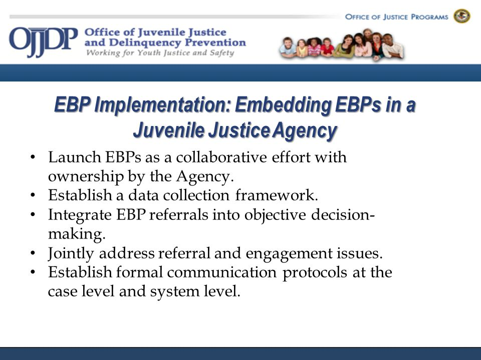 EBP Implementation: Embedding EBPs in a Juvenile Justice Agency Launch EBPs as a collaborative effort with ownership by the Agency.