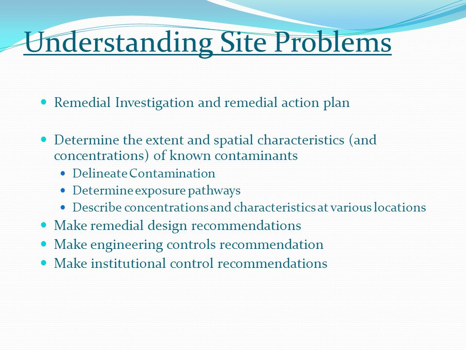 Understanding Site Problems Remedial Investigation and remedial action plan Determine the extent and spatial characteristics (and concentrations) of known contaminants Delineate Contamination Determine exposure pathways Describe concentrations and characteristics at various locations Make remedial design recommendations Make engineering controls recommendation Make institutional control recommendations