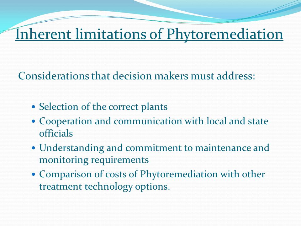 Inherent limitations of Phytoremediation Considerations that decision makers must address: Selection of the correct plants Cooperation and communication with local and state officials Understanding and commitment to maintenance and monitoring requirements Comparison of costs of Phytoremediation with other treatment technology options.