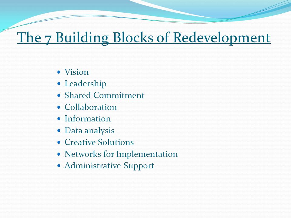 The 7 Building Blocks of Redevelopment Vision Leadership Shared Commitment Collaboration Information Data analysis Creative Solutions Networks for Implementation Administrative Support