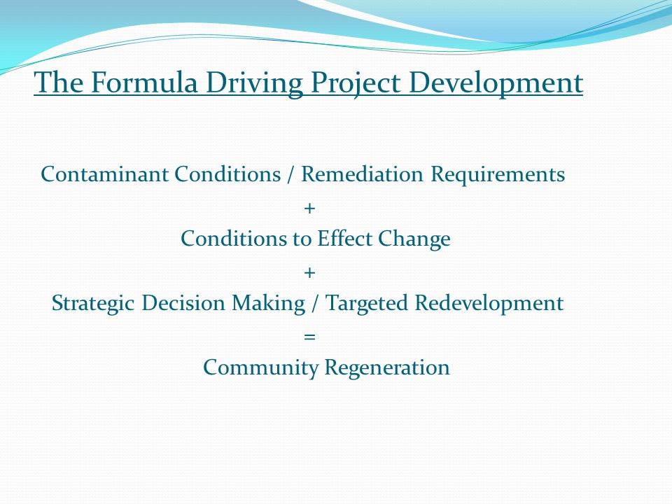 The Formula Driving Project Development Contaminant Conditions / Remediation Requirements + Conditions to Effect Change + Strategic Decision Making / Targeted Redevelopment = Community Regeneration