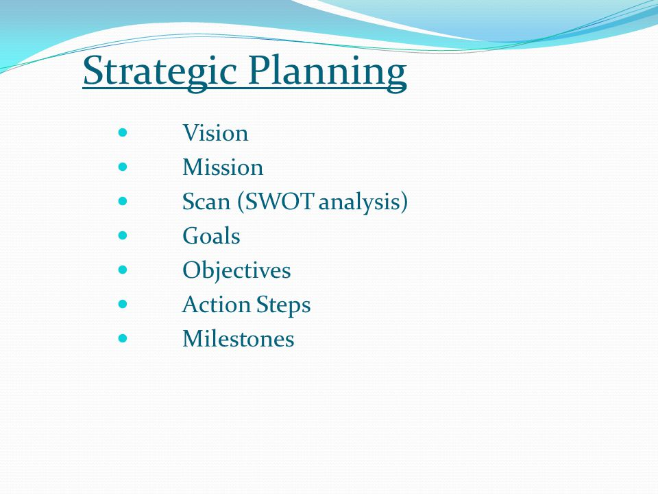 Strategic Planning Vision Mission Scan (SWOT analysis) Goals Objectives Action Steps Milestones
