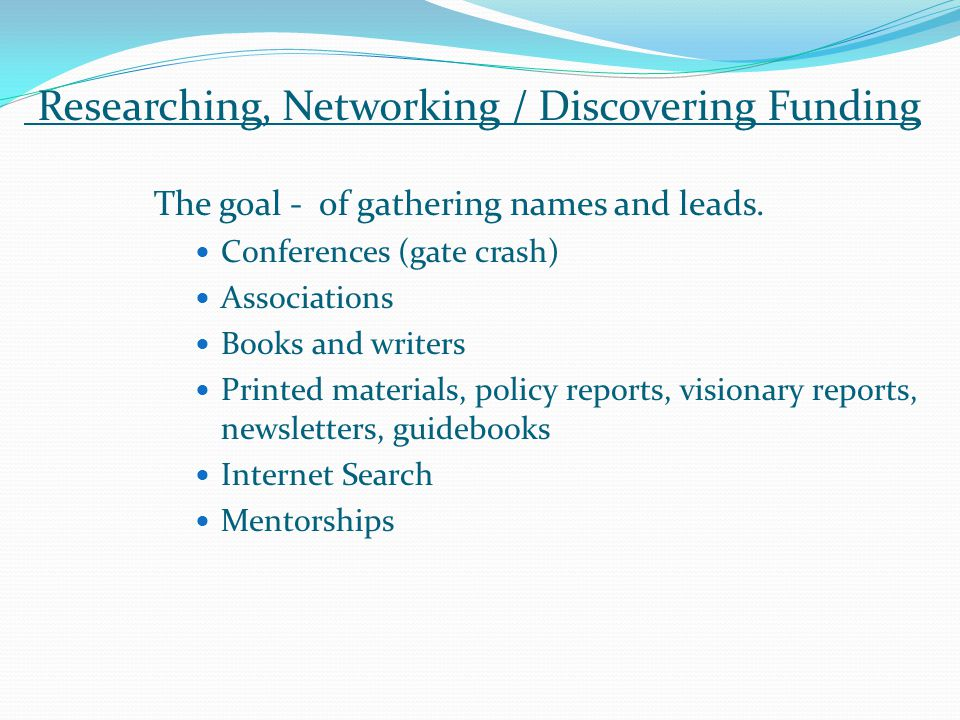 Researching, Networking / Discovering Funding The goal - of gathering names and leads.