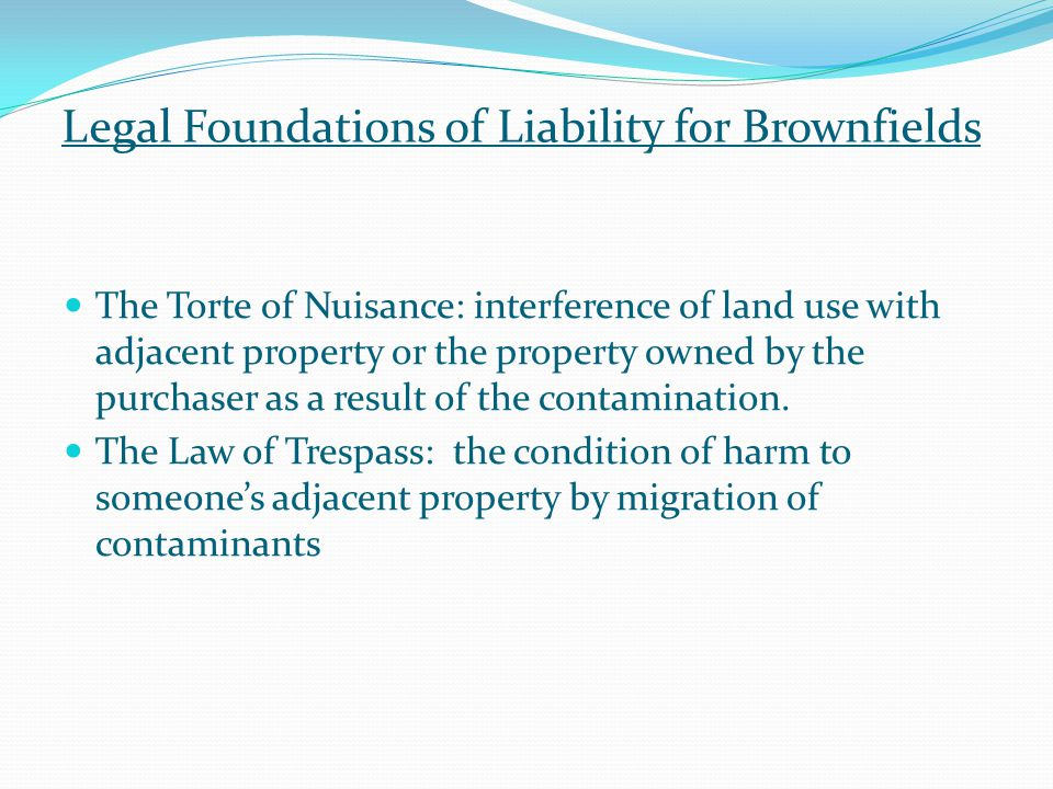 Legal Foundations of Liability for Brownfields The Torte of Nuisance: interference of land use with adjacent property or the property owned by the purchaser as a result of the contamination.