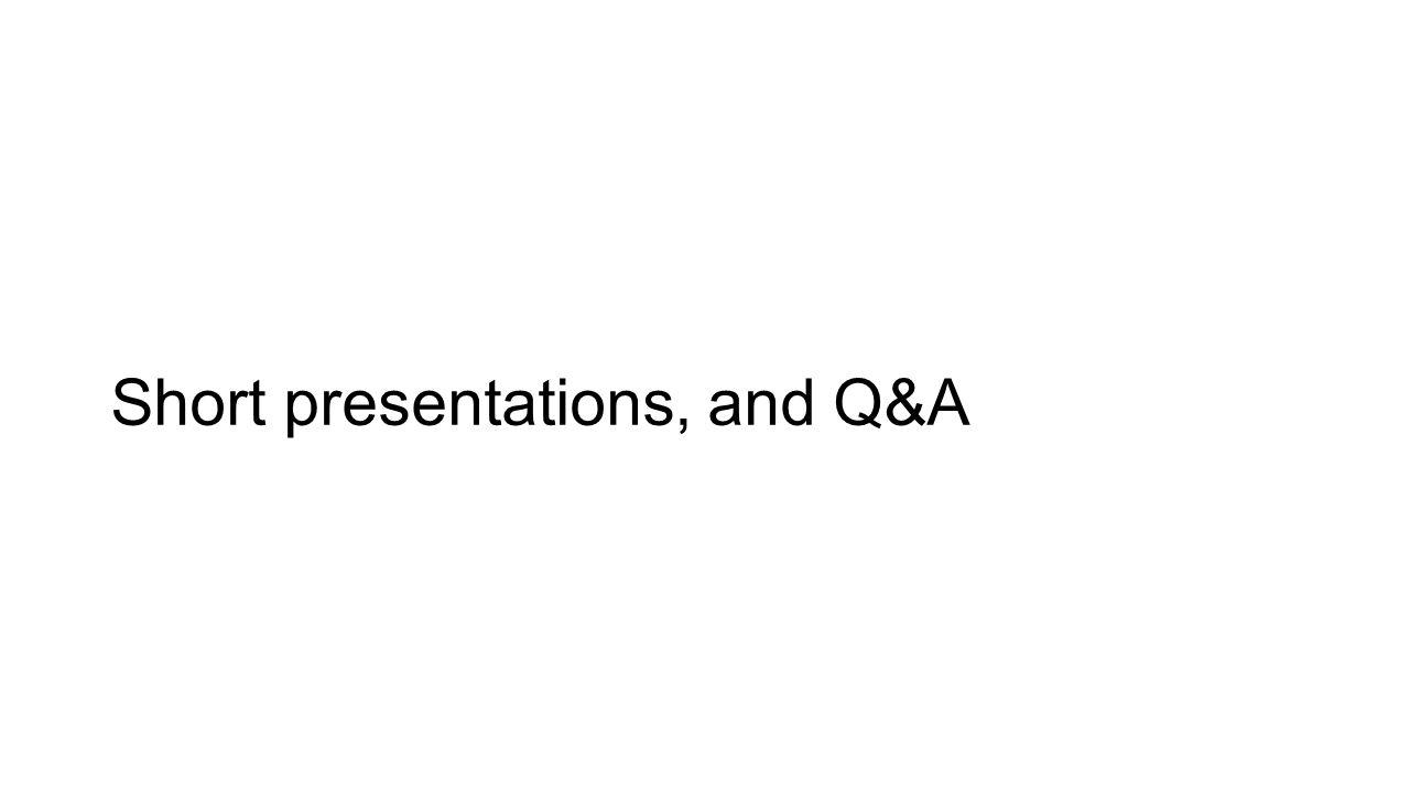 Short presentations, and Q&A