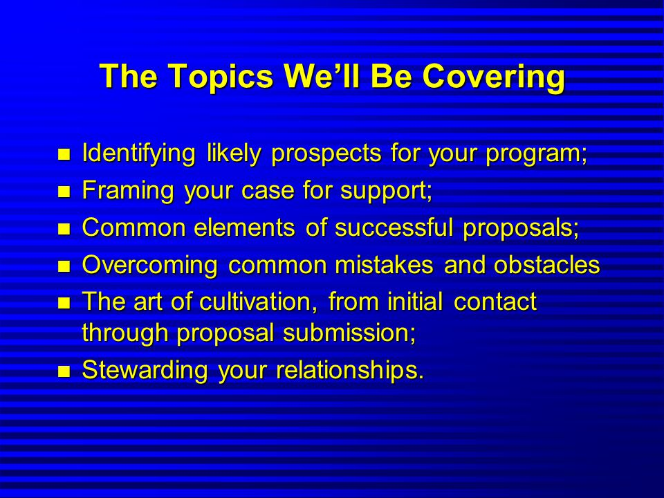 The Topics We'll Be Covering n Identifying likely prospects for your program; n Framing your case for support; n Common elements of successful proposals; n Overcoming common mistakes and obstacles n The art of cultivation, from initial contact through proposal submission; n Stewarding your relationships.