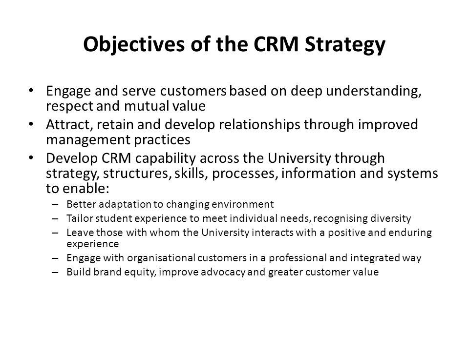 Objectives of the CRM Strategy Engage and serve customers based on deep understanding, respect and mutual value Attract, retain and develop relationships through improved management practices Develop CRM capability across the University through strategy, structures, skills, processes, information and systems to enable: – Better adaptation to changing environment – Tailor student experience to meet individual needs, recognising diversity – Leave those with whom the University interacts with a positive and enduring experience – Engage with organisational customers in a professional and integrated way – Build brand equity, improve advocacy and greater customer value