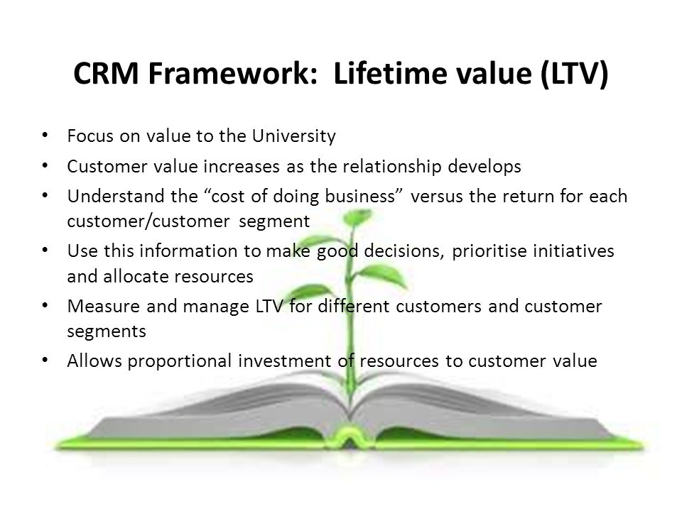 """CRM Framework: Lifetime value (LTV) Focus on value to the University Customer value increases as the relationship develops Understand the """"cost of doi"""