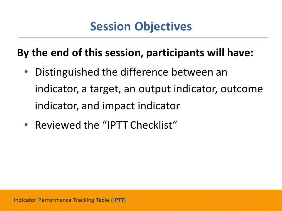Session Objectives By the end of this session, participants will have: Distinguished the difference between an indicator, a target, an output indicator, outcome indicator, and impact indicator Reviewed the IPTT Checklist Indicator Performance Tracking Table (IPTT)