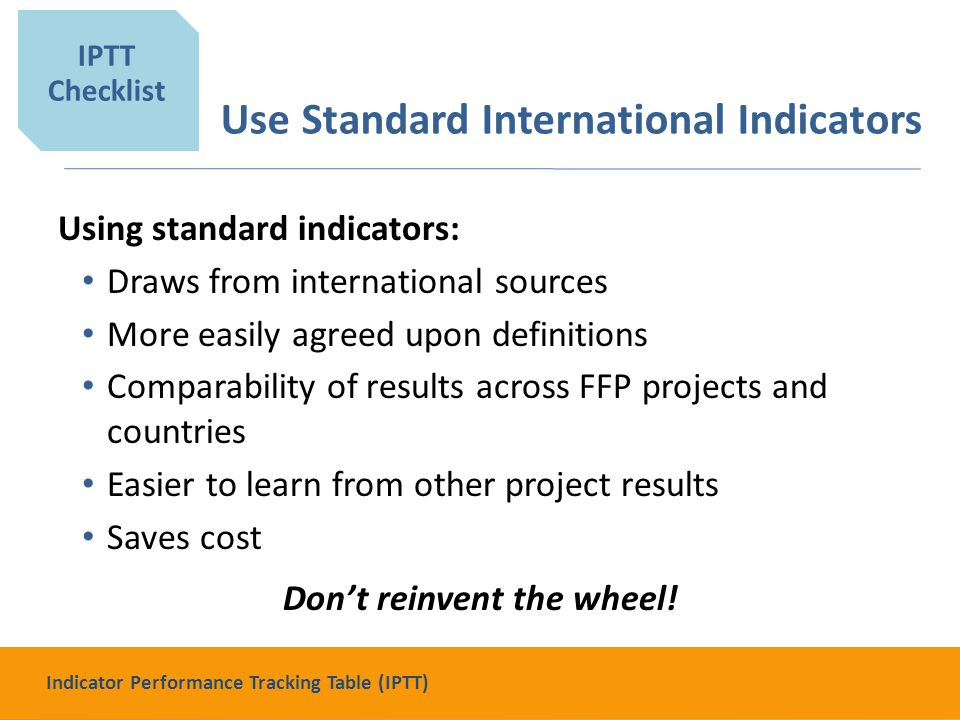 Use Standard International Indicators Using standard indicators: Draws from international sources More easily agreed upon definitions Comparability of results across FFP projects and countries Easier to learn from other project results Saves cost Don't reinvent the wheel.