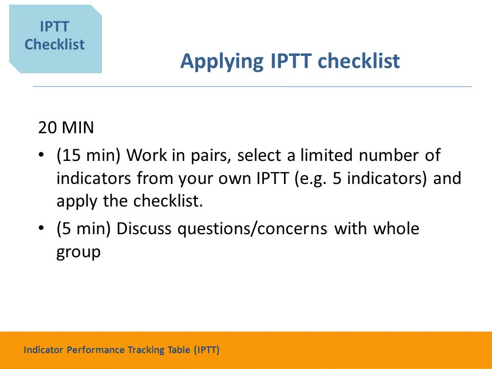 Applying IPTT checklist 20 MIN (15 min) Work in pairs, select a limited number of indicators from your own IPTT (e.g.