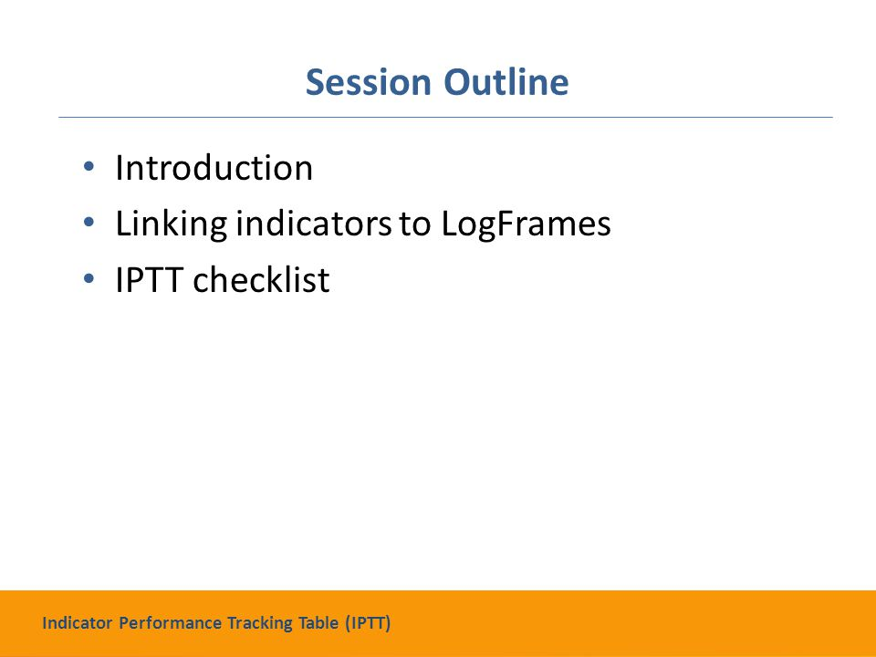 Session Outline Introduction Linking indicators to LogFrames IPTT checklist Indicator Performance Tracking Table (IPTT)