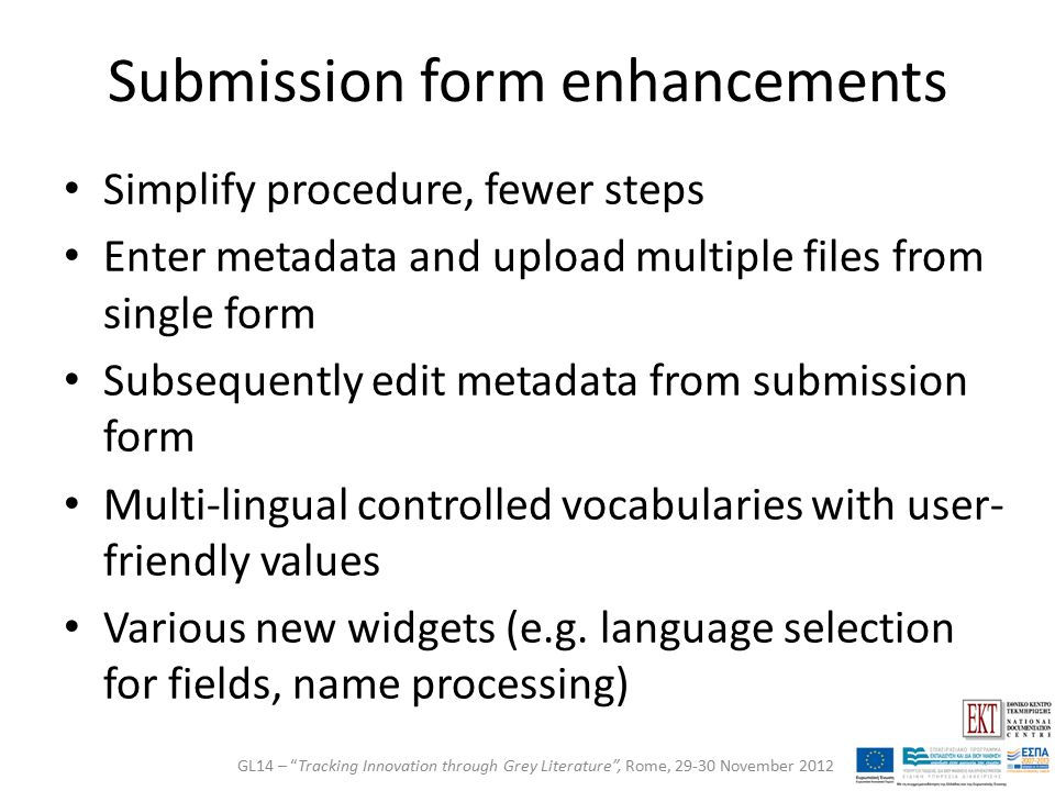 Submission form enhancements Simplify procedure, fewer steps Enter metadata and upload multiple files from single form Subsequently edit metadata from submission form Multi-lingual controlled vocabularies with user- friendly values Various new widgets (e.g.