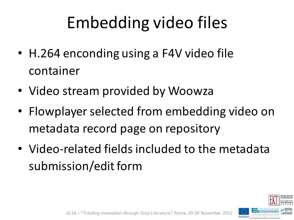 Embedding video files H.264 enconding using a F4V video file container Video stream provided by Woowza Flowplayer selected from embedding video on metadata record page on repository Video-related fields included to the metadata submission/edit form GL14 – Tracking Innovation through Grey Literature , Rome, 29-30 November 2012