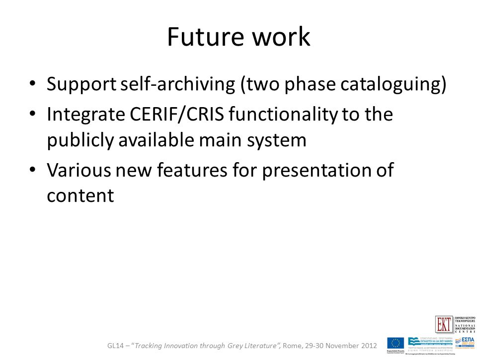Future work Support self-archiving (two phase cataloguing) Integrate CERIF/CRIS functionality to the publicly available main system Various new features for presentation of content GL14 – Tracking Innovation through Grey Literature , Rome, 29-30 November 2012