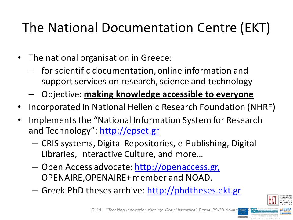 The National Documentation Centre (EKT) The national organisation in Greece: – for scientific documentation, online information and support services on research, science and technology – Objective: making knowledge accessible to everyone Incorporated in National Hellenic Research Foundation (NHRF) Implements the National Information System for Research and Technology : http://epset.grhttp://epset.gr – CRIS systems, Digital Repositories, e-Publishing, Digital Libraries, Interactive Culture, and more… – Open Access advocate: http://openaccess.gr, OPENAIRE,OPENAIRE+ member and NOAD.http://openaccess.gr, – Greek PhD theses archive: http://phdtheses.ekt.grhttp://phdtheses.ekt.gr GL14 – Tracking Innovation through Grey Literature , Rome, 29-30 November 2012