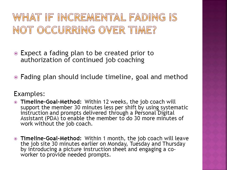  Expect a fading plan to be created prior to authorization of continued job coaching  Fading plan should include timeline, goal and method Examples:  Timeline-Goal-Method: Within 12 weeks, the job coach will support the member 30 minutes less per shift by using systematic instruction and prompts delivered through a Personal Digital Assistant (PDA) to enable the member to do 30 more minutes of work without the job coach.