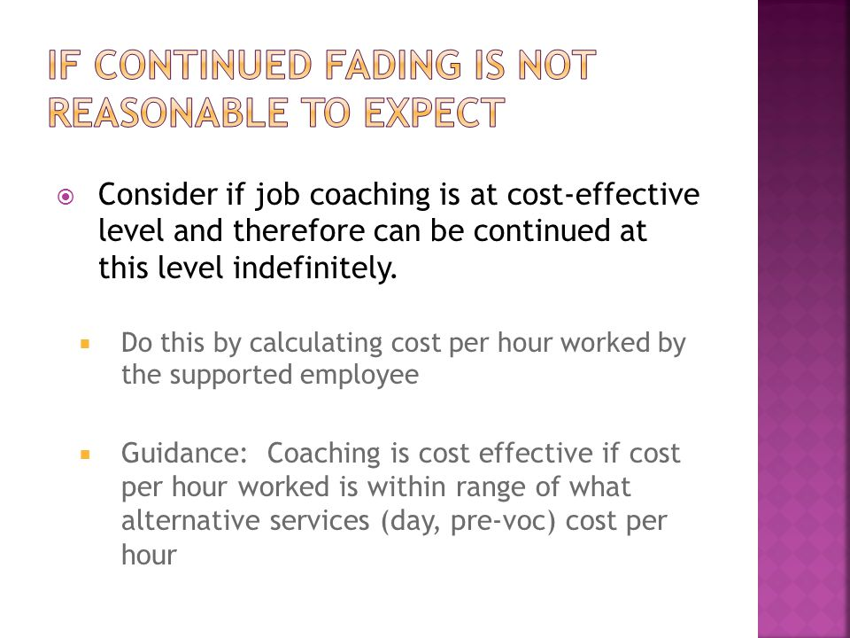  Consider if job coaching is at cost-effective level and therefore can be continued at this level indefinitely.