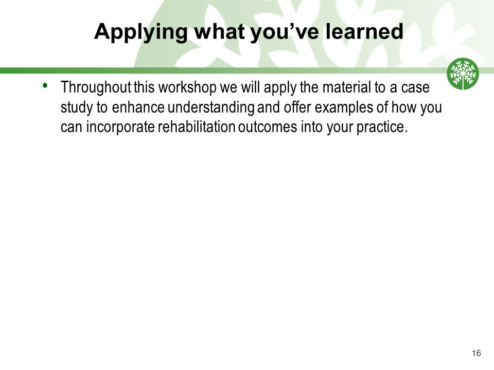 Applying what you've learned Throughout this workshop we will apply the material to a case study to enhance understanding and offer examples of how you can incorporate rehabilitation outcomes into your practice.