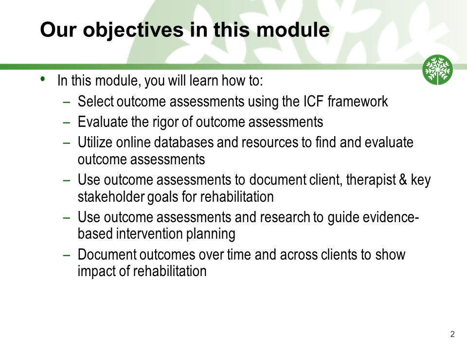 Our objectives in this module In this module, you will learn how to: –Select outcome assessments using the ICF framework –Evaluate the rigor of outcome assessments –Utilize online databases and resources to find and evaluate outcome assessments –Use outcome assessments to document client, therapist & key stakeholder goals for rehabilitation –Use outcome assessments and research to guide evidence- based intervention planning –Document outcomes over time and across clients to show impact of rehabilitation 2
