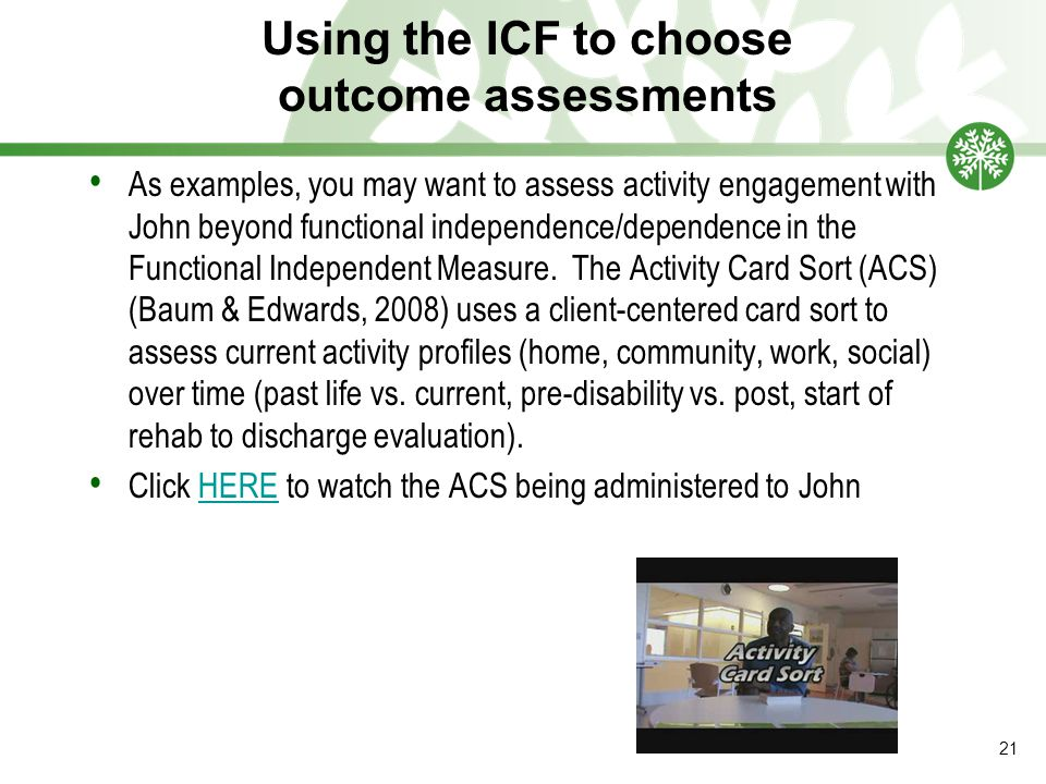 Using the ICF to choose outcome assessments As examples, you may want to assess activity engagement with John beyond functional independence/dependence in the Functional Independent Measure.