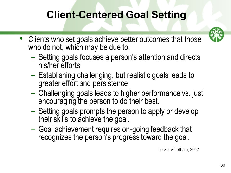 Client-Centered Goal Setting Clients who set goals achieve better outcomes that those who do not, which may be due to: –Setting goals focuses a person's attention and directs his/her efforts –Establishing challenging, but realistic goals leads to greater effort and persistence –Challenging goals leads to higher performance vs.