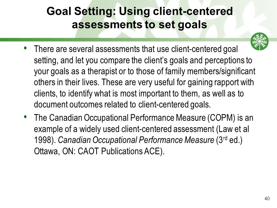 Goal Setting: Using client-centered assessments to set goals There are several assessments that use client-centered goal setting, and let you compare the client's goals and perceptions to your goals as a therapist or to those of family members/significant others in their lives.