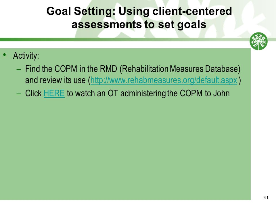 Goal Setting: Using client-centered assessments to set goals 41 Activity: –Find the COPM in the RMD (Rehabilitation Measures Database) and review its use (http://www.rehabmeasures.org/default.aspx )http://www.rehabmeasures.org/default.aspx –Click HERE to watch an OT administering the COPM to JohnHERE