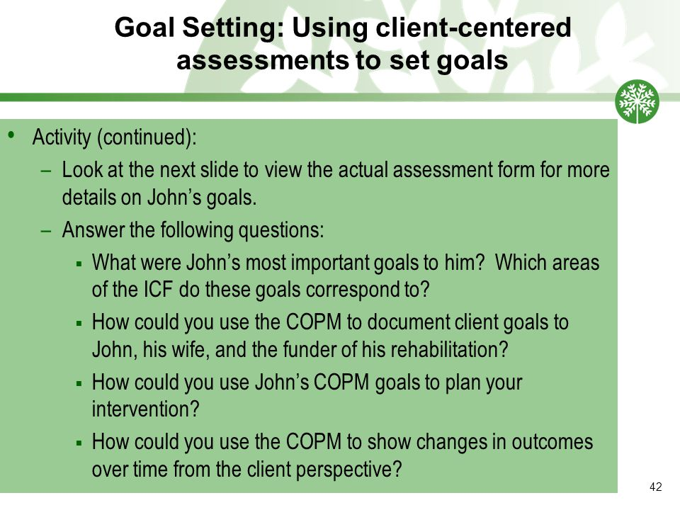 Goal Setting: Using client-centered assessments to set goals 42 Activity (continued): –Look at the next slide to view the actual assessment form for more details on John's goals.