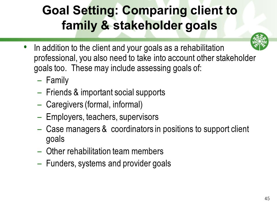Goal Setting: Comparing client to family & stakeholder goals In addition to the client and your goals as a rehabilitation professional, you also need to take into account other stakeholder goals too.