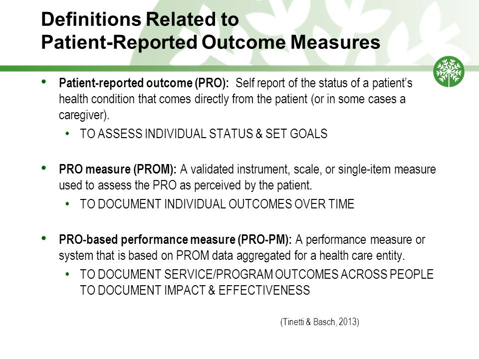 Definitions Related to Patient-Reported Outcome Measures Patient-reported outcome (PRO): Self report of the status of a patient's health condition that comes directly from the patient (or in some cases a caregiver).