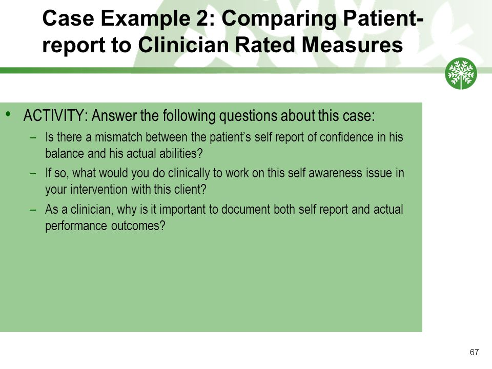 Case Example 2: Comparing Patient- report to Clinician Rated Measures 67 ACTIVITY: Answer the following questions about this case: –Is there a mismatch between the patient's self report of confidence in his balance and his actual abilities.