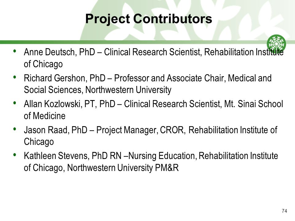 Project Contributors Anne Deutsch, PhD – Clinical Research Scientist, Rehabilitation Institute of Chicago Richard Gershon, PhD – Professor and Associate Chair, Medical and Social Sciences, Northwestern University Allan Kozlowski, PT, PhD – Clinical Research Scientist, Mt.