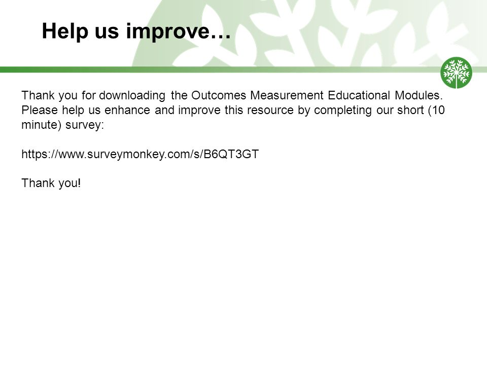Help us improve… Thank you for downloading the Outcomes Measurement Educational Modules.