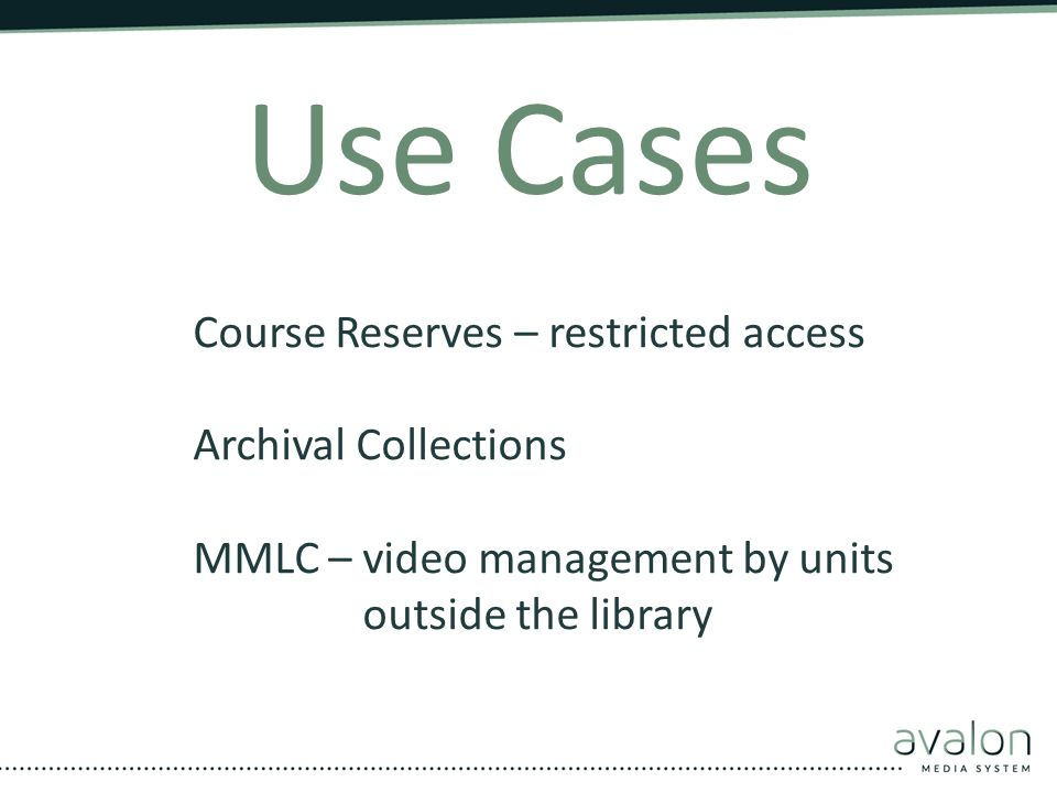 Use Cases Course Reserves – restricted access Archival Collections MMLC – video management by units outside the library