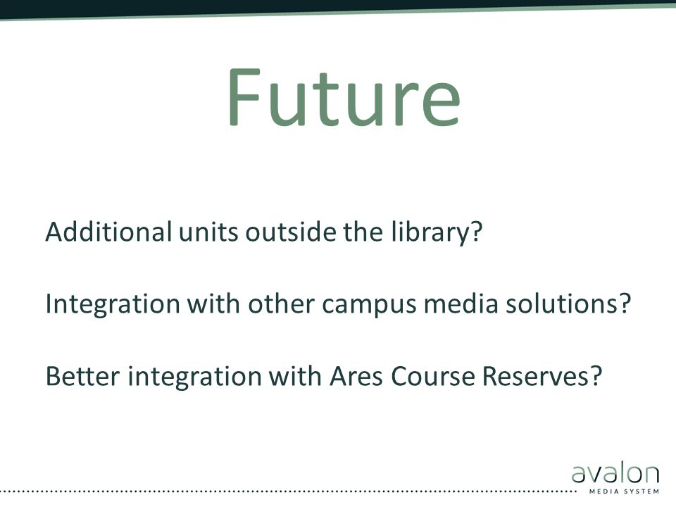 Future Additional units outside the library? Integration with other campus media solutions? Better integration with Ares Course Reserves?