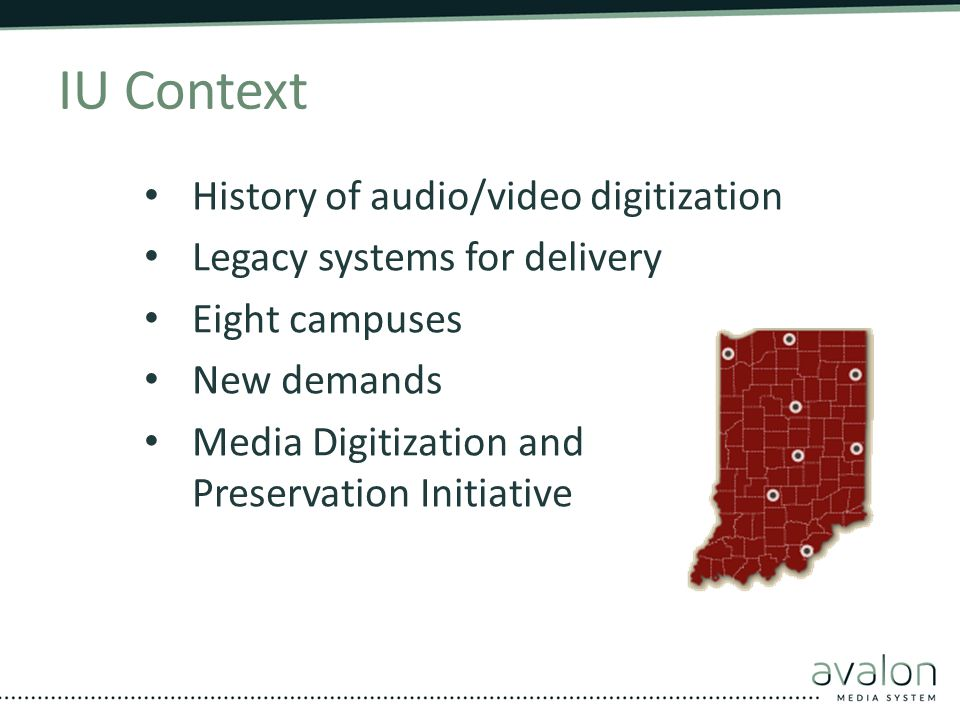 IU Context History of audio/video digitization Legacy systems for delivery Eight campuses New demands Media Digitization and Preservation Initiative